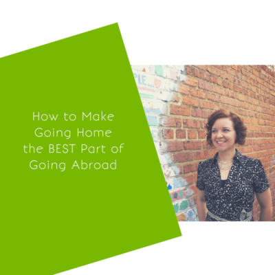 How to Make Going Home the BEST Part of Going Abroad